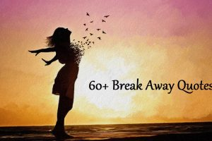 Break Away Quotes (50+ Latest Breaking Free Quotes for 2020)